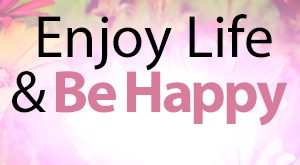 Enjoy Life and Be Happy