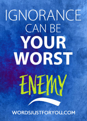 Ignorance can be your worst enemy