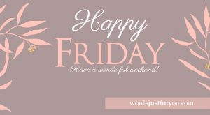 Happy Friday - Wishing you a wonderful weekend.