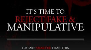 It's Time to Reject Fake & Manipulative - You are Smarter than this. Stand Up for Truth & Honesty.