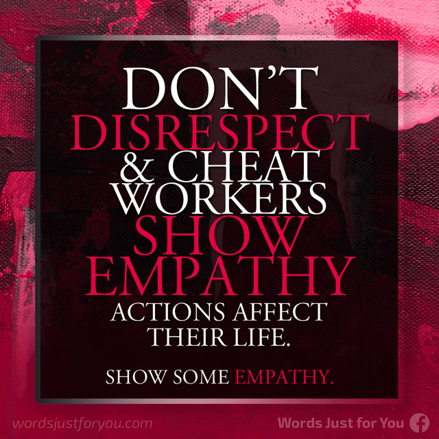 Don't Disrespect & Cheat Workers: Show Empathy - Actions Affect their Life.