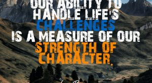 """""""Our ability to handle life's challenges is a measure of our strength of character"""" Les Brown"""