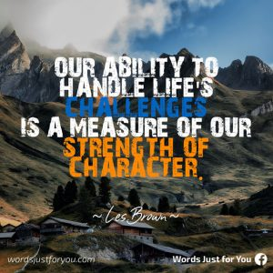 """Our ability to handle life's challenges is a measure of our strength of character"" Les Brown"